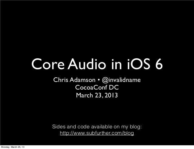 Core Audio in iOS 6                          Chris Adamson • @invalidname                                 CocoaConf DC    ...