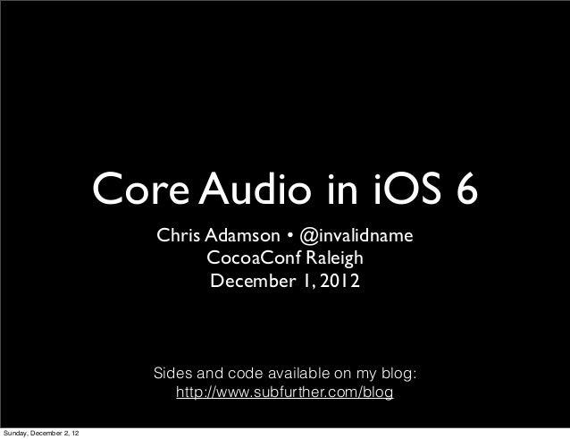 Core Audio in iOS 6                            Chris Adamson • @invalidname                                  CocoaConf Ral...