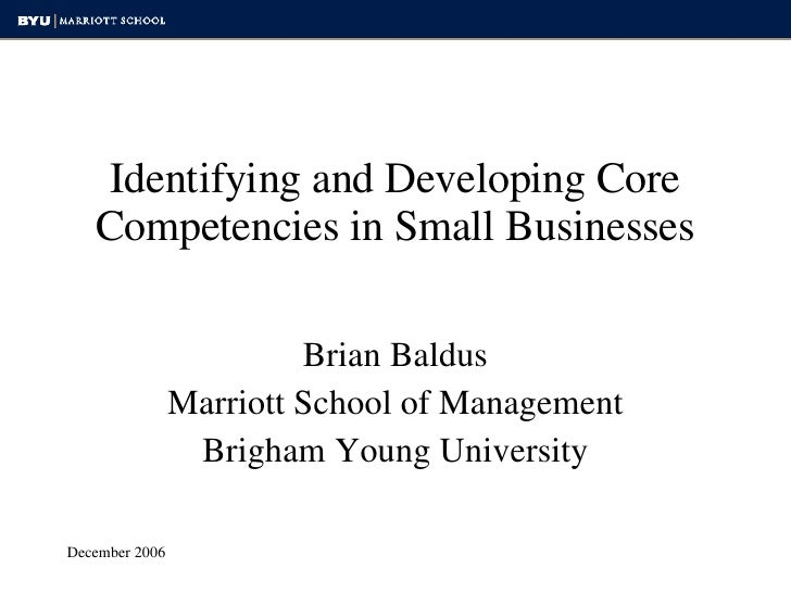 Identifying and Developing Core Competencies in Small Businesses Brian Baldus Marriott School of Management Brigham Young ...