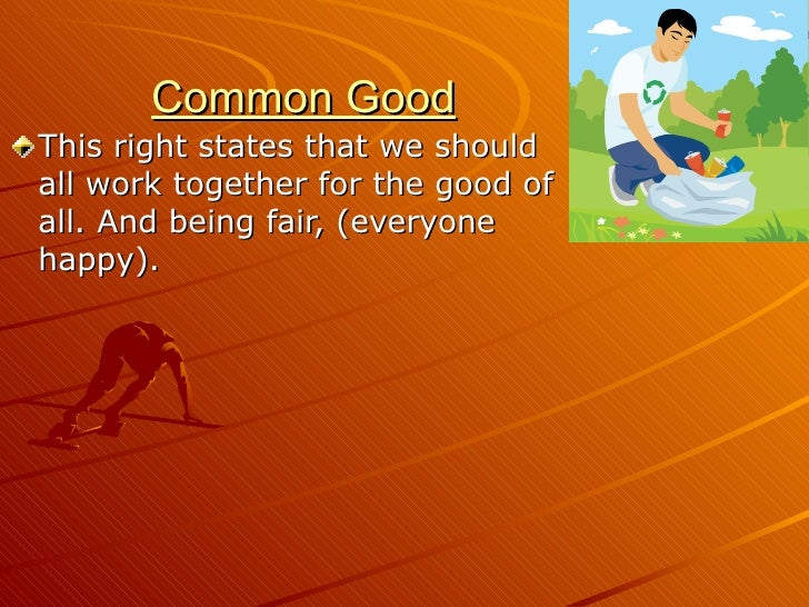 Common Good <ul><li>This right states that we should all work together for the good of all. And being fair, (everyone happ...