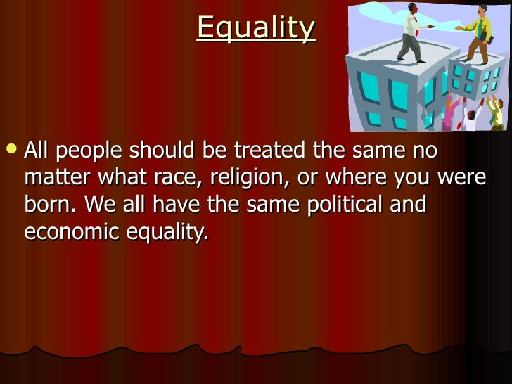 Equality <ul><li>All people should be treated the same no matter what race, religion, or where you were born. We all have ...