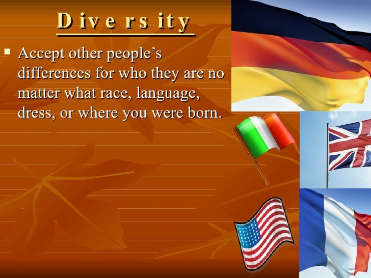 Diversity <ul><li>Accept other people's differences for who they are no matter what race, language, dress, or where you we...