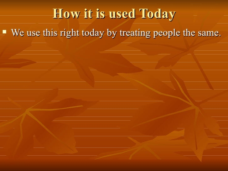 How it is used Today <ul><li>We use this right today by treating people the same. </li></ul>