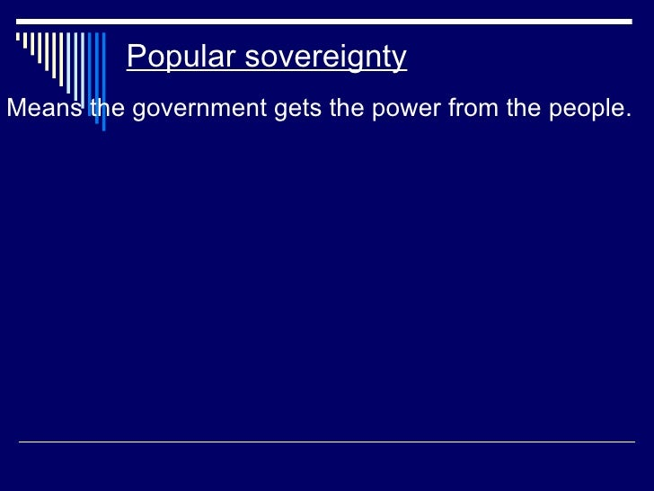 Popular sovereignty <ul><li>Means the government gets the power from the people. </li></ul>