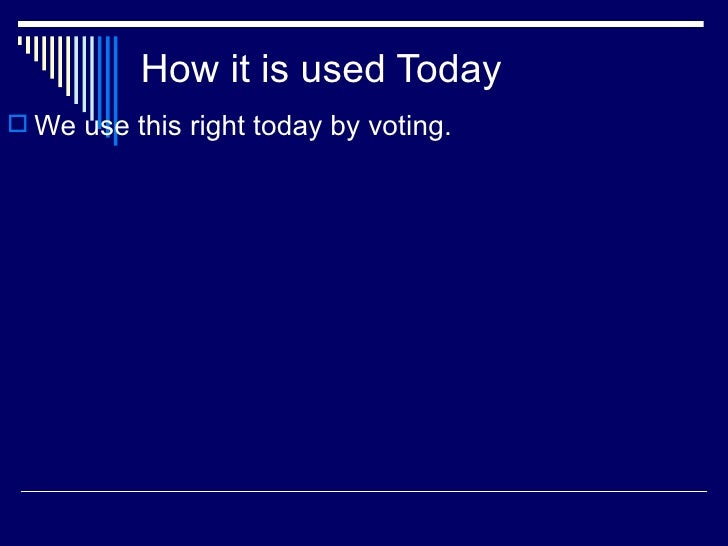 How it is used Today <ul><li>We use this right today by voting. </li></ul>