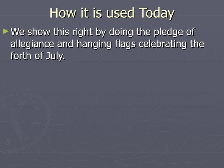 How it is used Today <ul><li>We show this right by doing the pledge of allegiance and hanging flags celebrating the forth ...