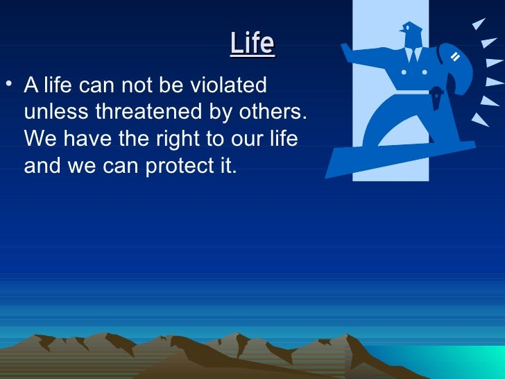 Life <ul><li>A life can not be violated unless threatened by others. We have the right to our life and we can protect it. ...