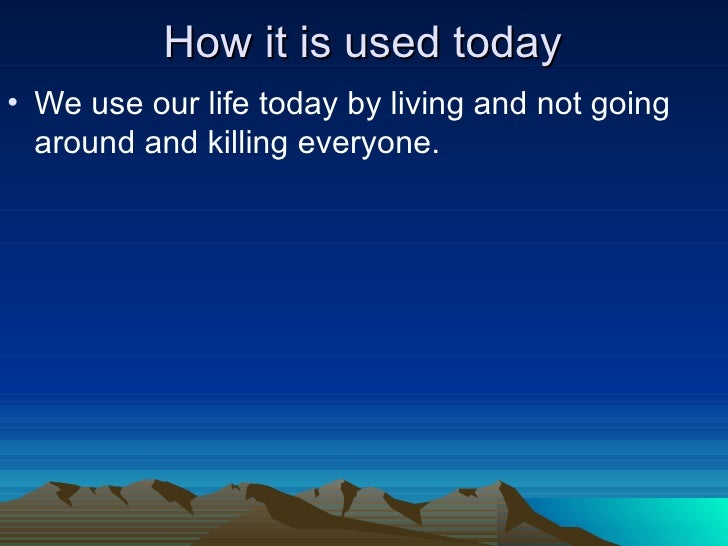 How it is used today <ul><li>We use our life today by living and not going around and killing everyone. </li></ul>