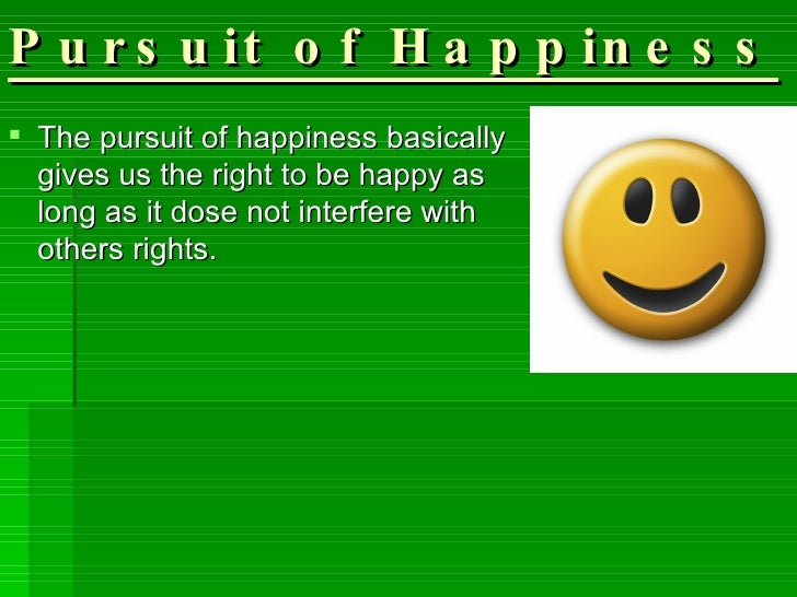 Pursuit of Happiness <ul><li>The pursuit of happiness basically gives us the right to be happy as long as it dose not inte...
