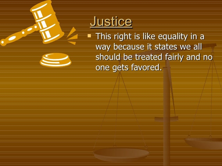 Justice <ul><li>This right is like equality in a way because it states we all should be treated fairly and no one gets fav...