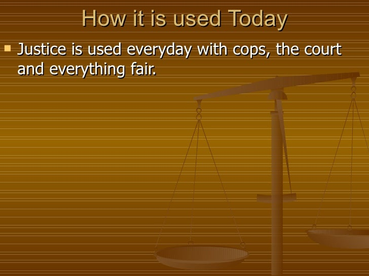 How it is used Today <ul><li>Justice is used everyday with cops, the court and everything fair. </li></ul>