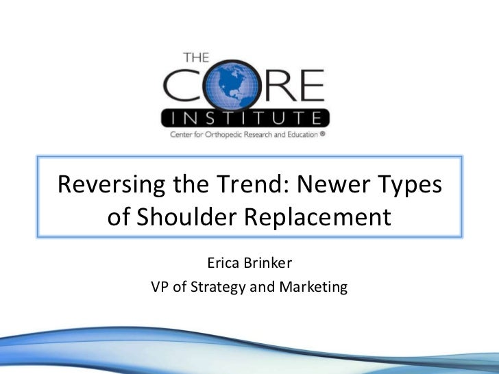 Erica Brinker VP of Strategy and Marketing Reversing the Trend: Newer Types of Shoulder Replacement