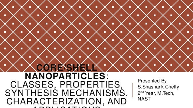 CORE/SHELL NANOPARTICLES: CLASSES, PROPERTIES, SYNTHESIS MECHANISMS, CHARACTERIZATION, AND  Presented By, S.Shashank Chett...