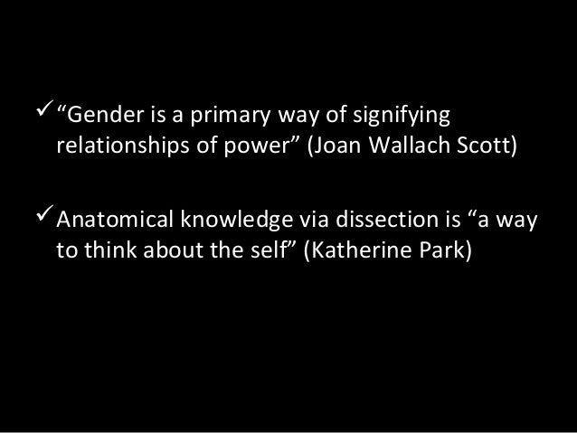 """""""Gender is a primary way of signifying relationships of power"""" (Joan Wallach Scott) Anatomical knowledge via dissection ..."""