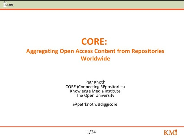 1/34 CORE: Aggregating Open Access Content from Repositories Worldwide Petr Knoth CORE (Connecting REpositories) Knowledge...