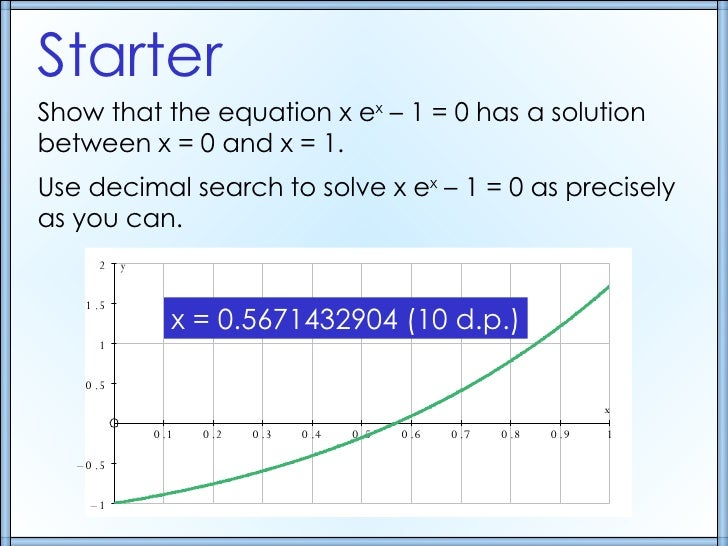 Starter Show that the equation x e x  – 1 = 0 has a solution between x = 0 and x = 1. Use decimal search to solve x e x  –...