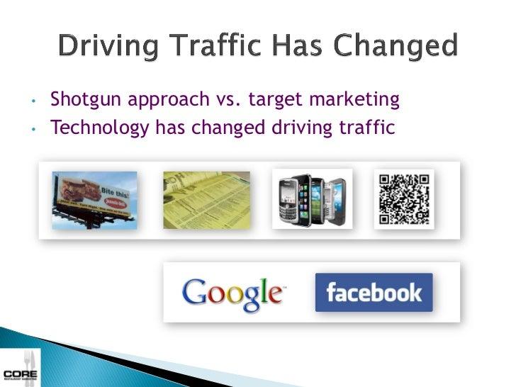 •   Shotgun approach vs. target marketing•   Technology has changed driving traffic