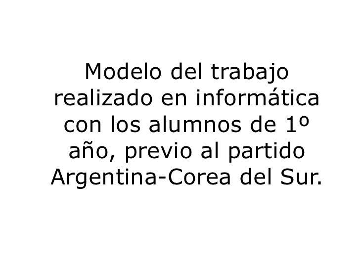 Modelo del trabajo realizado en informática con los alumnos de 1º año, previo al partido Argentina-Corea del Sur.<br />