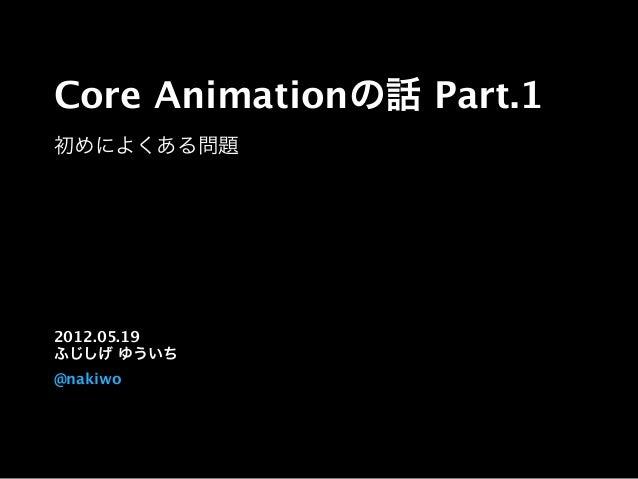 Core Animationの話 Part.1 初めによくある問題 2012.05.19 ふじしげ ゆういち @nakiwo