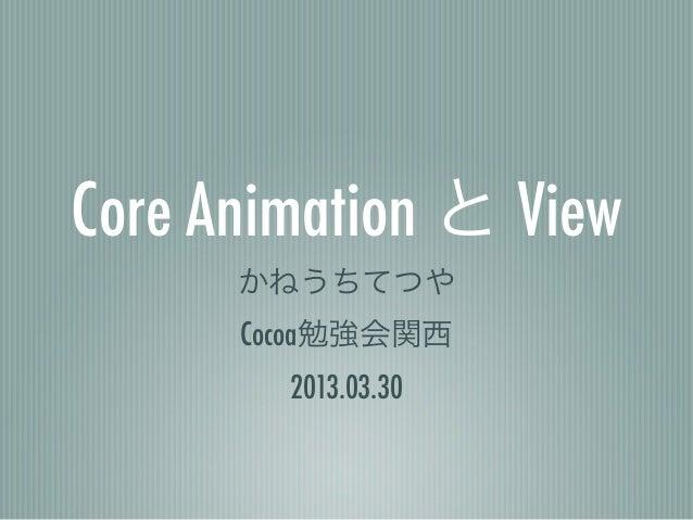 Core Animation と View      かねうちてつや      Cocoa勉強会関西        2013.03.30