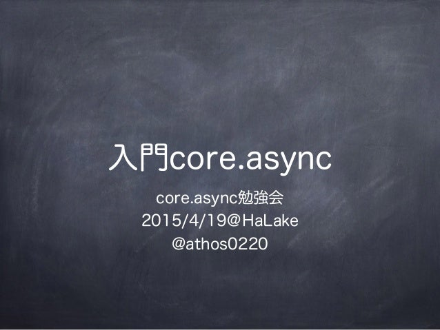 入門core.async core.async勉強会 2015/4/19@HaLake @athos0220