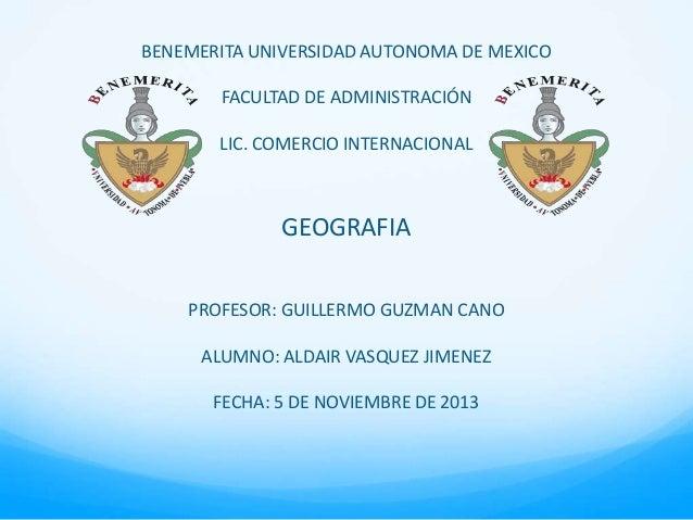 BENEMERITA UNIVERSIDAD AUTONOMA DE MEXICO FACULTAD DE ADMINISTRACIÓN LIC. COMERCIO INTERNACIONAL  GEOGRAFIA PROFESOR: GUIL...