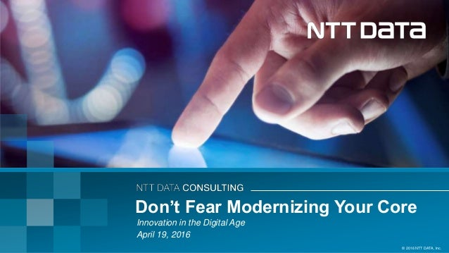 © 2016 NTT DATA, Inc. Innovation in the Digital Age April 19, 2016 Don't Fear Modernizing Your Core