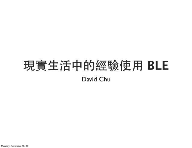 現實⽣生活中的經驗使⽤用 BLE David Chu  Monday, November 18, 13