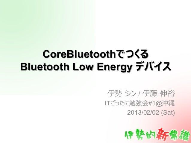 CoreBluetoothでつくるBluetooth Low Energy デバイス              伊勢 シン / 伊藤 伸裕              ITごったに勉強会#1@沖縄                    201...