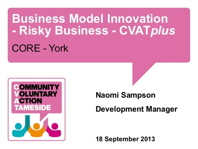 Business Model Innovation - Risky Business - CVATplus CORE - York Naomi Sampson Development Manager 18 September 2013