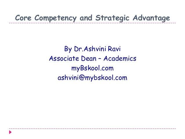 Core Competency and Strategic Advantage By Dr.Ashvini Ravi Associate Dean – Academics myBskool.com ashvini@mybskool.com