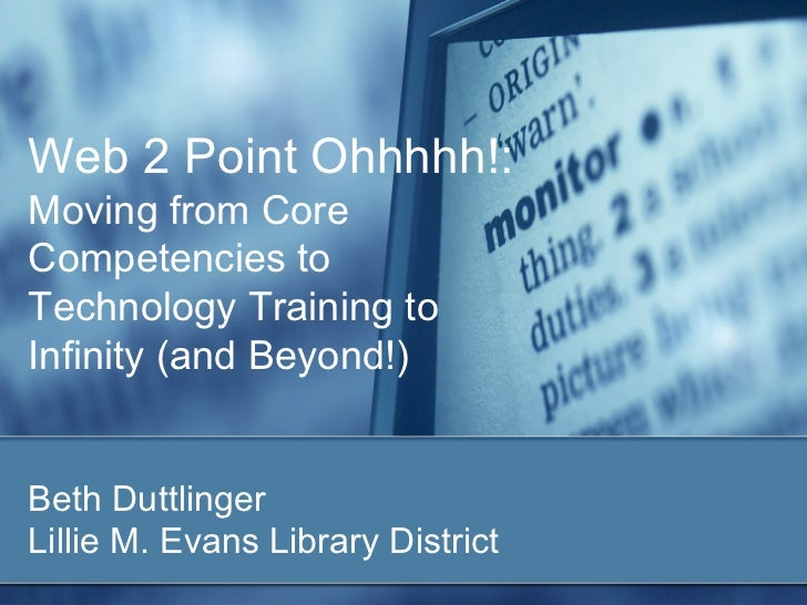 Web 2 Point Ohhhhh!:Moving from CoreCompetencies toTechnology Training toInfinity (and Beyond!)Beth DuttlingerLillie M. Ev...