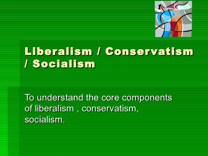 Liberalism / Conservatism / Socialism To understand the core components of liberalism , conservatism, socialism.