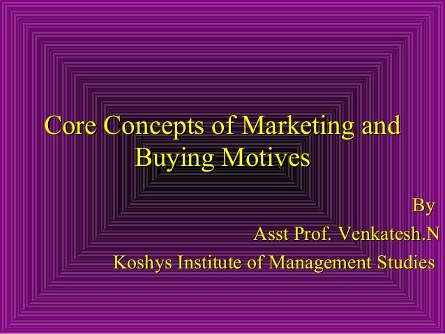 Core Concepts of Marketing and Buying Motives By Asst Prof. Venkatesh.N Koshys Institute of Management Studies