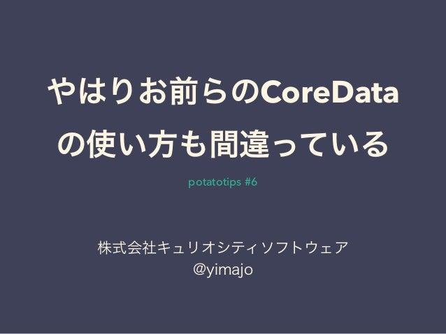 やはりお前らのCoreData の使い方も間違っている potatotips #6 株式会社キュリオシティソフトウェア @yimajo