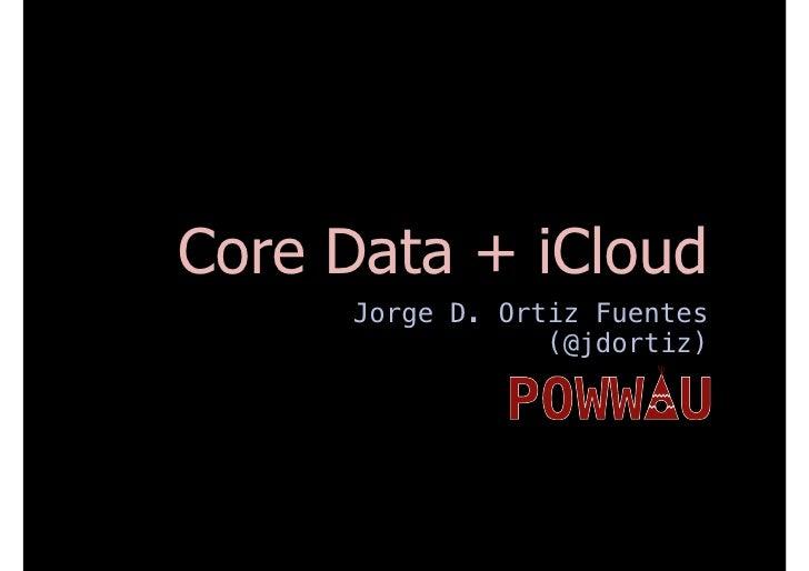 Core Data + iCloud     Jorge D. Ortiz Fuentes                 (@jdortiz)