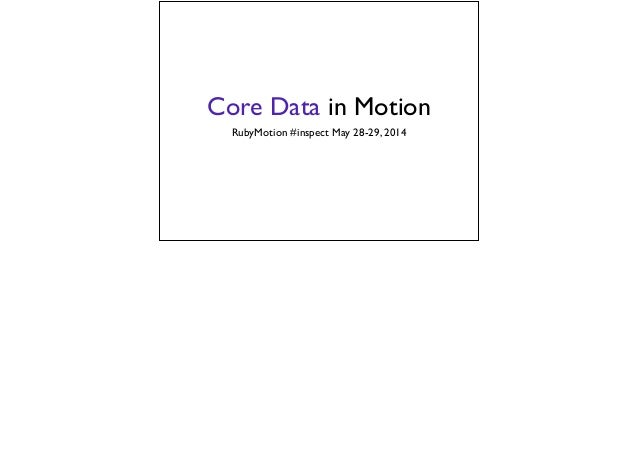 Core Data in Motion RubyMotion #inspect May 28-29, 2014