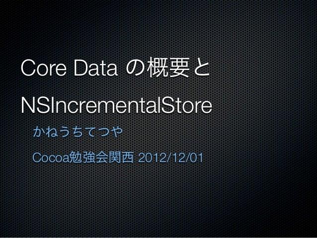 Core Data の概要とNSIncrementalStore かねうちてつや Cocoa勉強会関西 2012/12/01