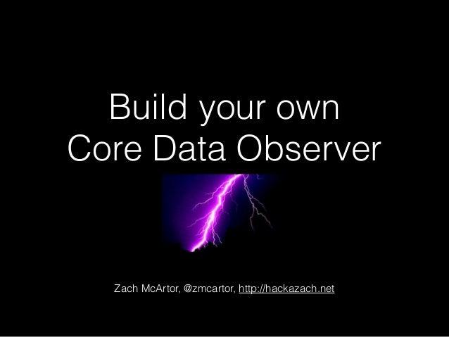 Build your own Core Data Observer Zach McArtor, @zmcartor, http://hackazach.net