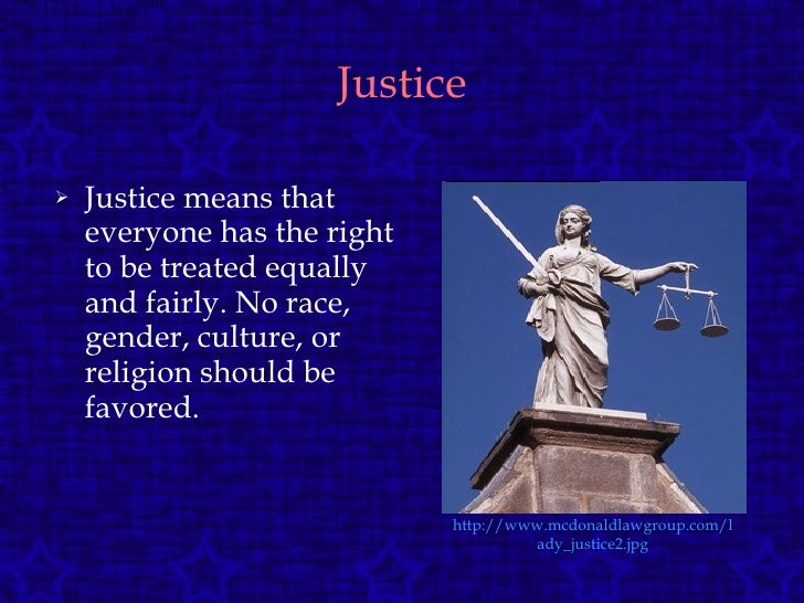 Justice <ul><li>Justice means that everyone has the right to be treated equally and fairly. No race, gender, culture, or r...
