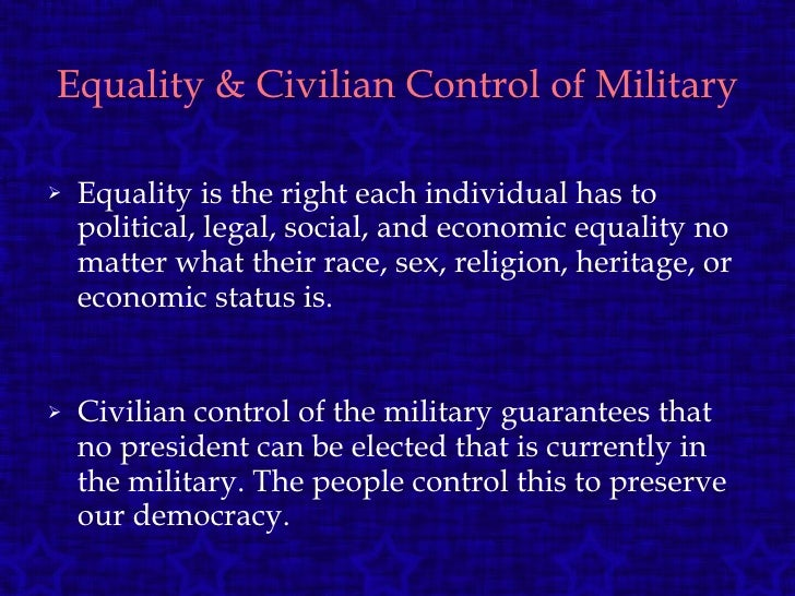 Equality & Civilian Control of Military <ul><li>Equality is the right each individual has to political, legal, social, and...