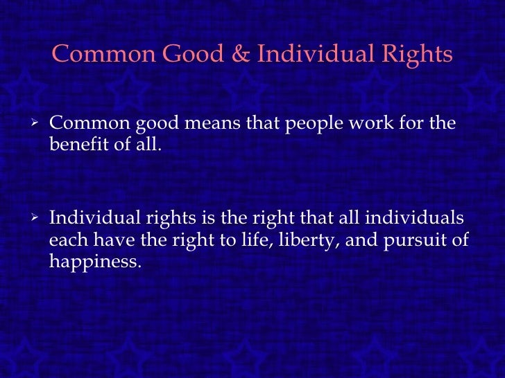 Common Good & Individual Rights <ul><li>Common good means that people work for the benefit of all. </li></ul><ul><li>Indiv...