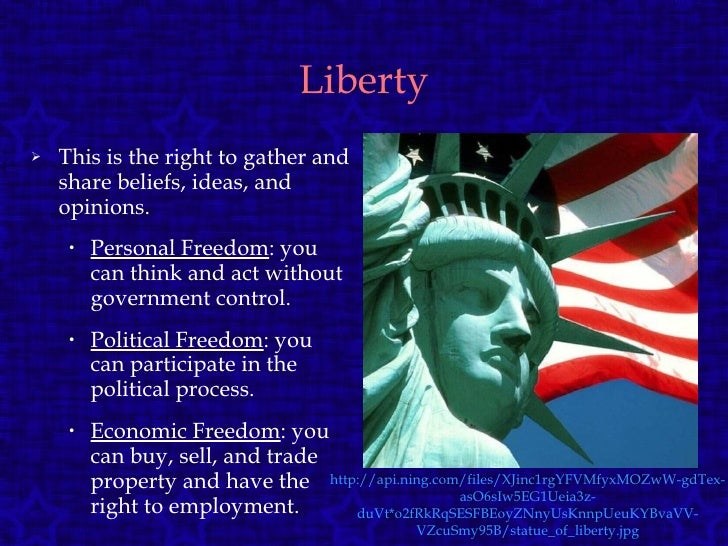 Liberty <ul><li>This is the right to gather and share beliefs, ideas, and opinions. </li></ul><ul><ul><li>Personal Freedom...