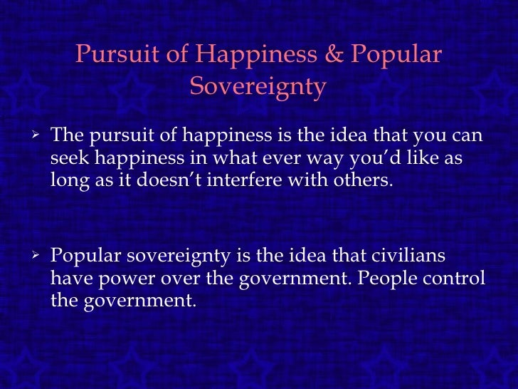 Pursuit of Happiness & Popular Sovereignty <ul><li>The pursuit of happiness is the idea that you can seek happiness in wha...