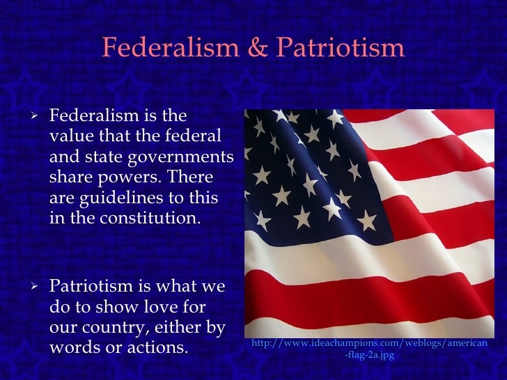 Federalism & Patriotism <ul><li>Federalism is the value that the federal and state governments share powers. There are gui...
