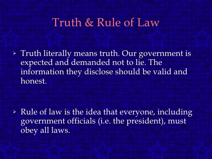 Truth & Rule of Law <ul><li>Truth literally means truth. Our government is expected and demanded not to lie. The informati...