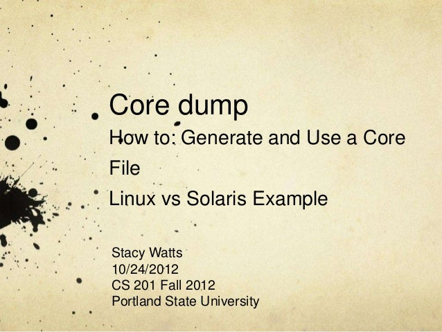 Core dumpHow to: Generate and Use a CoreFileLinux vs Solaris ExampleStacy Watts10/24/2012CS 201 Fall 2012Portland State Un...