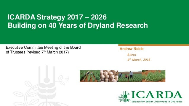 Executive Committee Meeting of the Board of Trustees (revised 7th March 2017) ICARDA Strategy 2017 – 2026 Building on 40 Y...