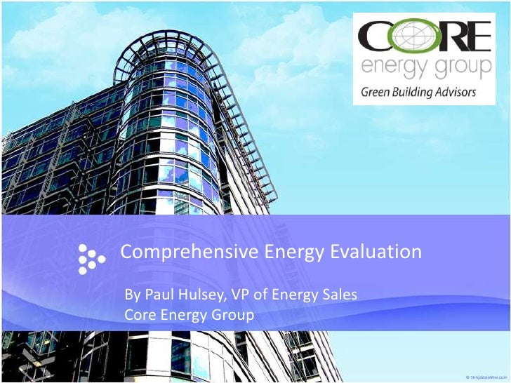 Comprehensive Energy Evaluation<br />By Paul Hulsey, VP of Energy Sales<br />Core Energy Group<br />