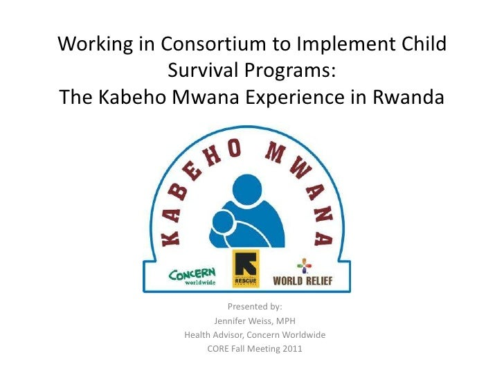 Working in Consortium to Implement Child Survival Programs: The KabehoMwana Experience in Rwanda<br />Presented by:<br />J...